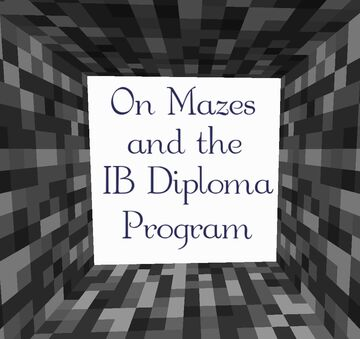 On Mazes and the IB Diploma Program Minecraft Map & Project