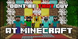 Don't Be That Guy At Minecraft! Minecraft