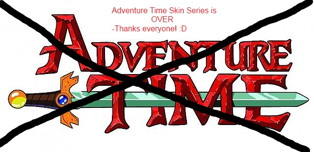 Adventure Time Skin Series is OVER (And a thanks to my