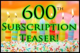 600th Subscription Teaser!