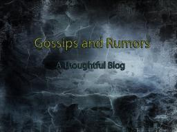 Gossips and Rumors- Did you Hear? A Thoughtful Blog