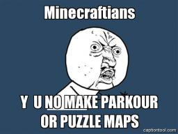 Y U NO MAKE PARKOUR OR PUZZLE MAPS Minecraft Blog