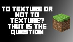 To Texture, Or not to Texture? That is the Question. Minecraft Blog Post