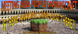 Meeting New People on Minecraft - Is there anyone sane out there?! Minecraft