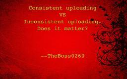 Consistent Uploading VS Inconsistent Uploading, does is matter? [Pop Reel! Thanks!] Minecraft Blog