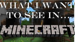 What I want to see in... Minecraft Minecraft Blog