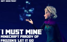 "Minecraft Parody of ""Let it Go""- ""I Must Mine"" (pop reel) Minecraft Blog Post"