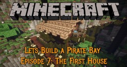 Lets Build a Pirate Bay #7: The First House Minecraft Map & Project