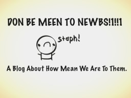 Don be meen too newbs!1!!1 A Blog about how mean we are to them. Minecraft Blog