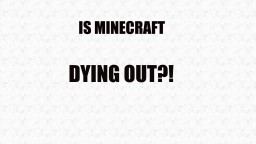 Is Minecraft dying out? Minecraft Blog Post