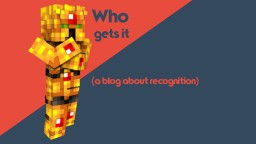 Who gets it (a blog about recognition) Minecraft Blog Post
