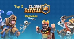 Top 5 Clash Royale remakes