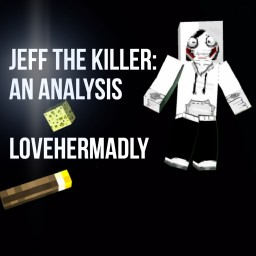 Jeff the Killer: An Analysis- lovehermadly Minecraft Blog Post