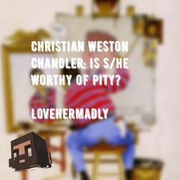 Christian Weston Chandler: Is S/he Worthy Of Pity?- lovehermadly Minecraft Blog Post
